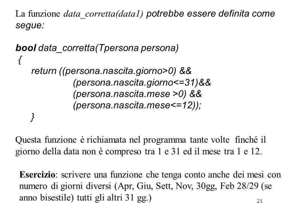 21 La funzione data_corretta(data1) potrebbe essere definita come segue: bool data_corretta(Tpersona persona) { return ((persona.nascita.giorno>0) && (persona.nascita.giorno<=31)&& (persona.nascita.mese >0) && (persona.nascita.mese<=12)); } Questa funzione è richiamata nel programma tante volte finché il giorno della data non è compreso tra 1 e 31 ed il mese tra 1 e 12.