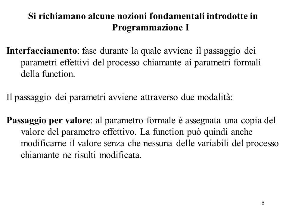 6 Si richiamano alcune nozioni fondamentali introdotte in Programmazione I Interfacciamento: fase durante la quale avviene il passaggio dei parametri effettivi del processo chiamante ai parametri formali della function.