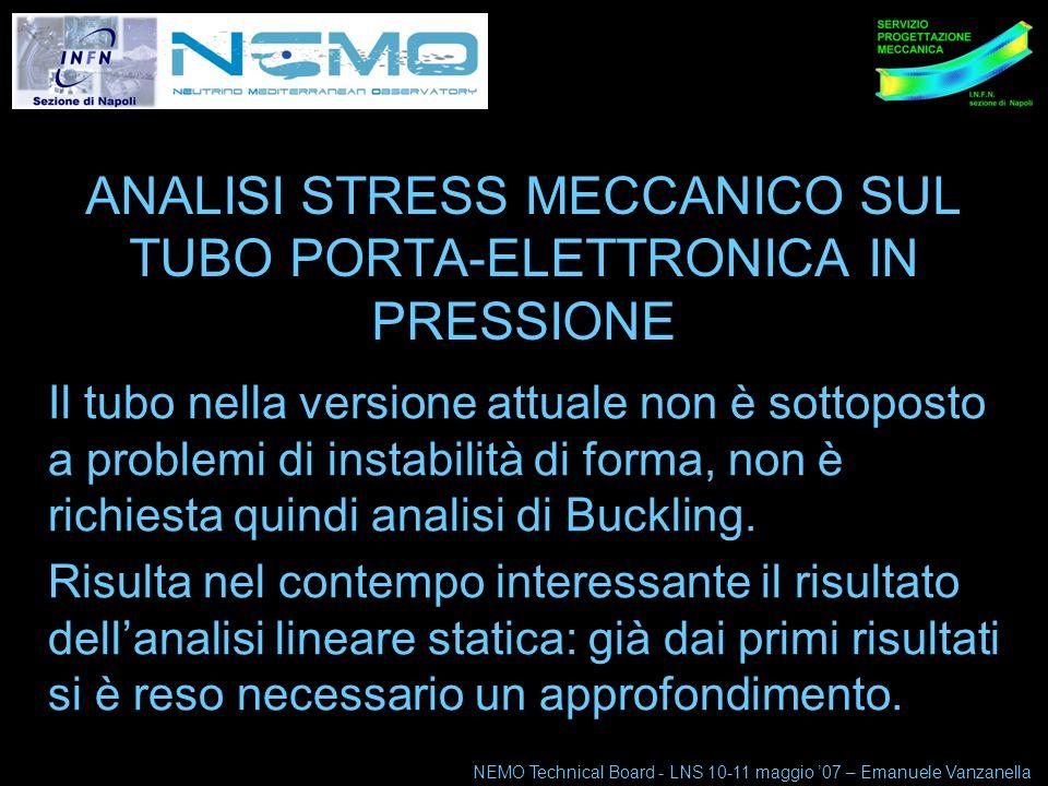 NEMO Technical Board 10-11 maggio 07 1 ANALISI STRESS MECCANICO SUL TUBO PORTA-ELETTRONICA IN PRESSIONE Il tubo nella versione attuale non è sottoposto a problemi di instabilità di forma, non è richiesta quindi analisi di Buckling.