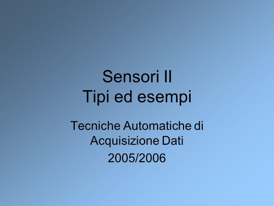 Sensori II Tipi ed esempi Tecniche Automatiche di Acquisizione Dati 2005/2006