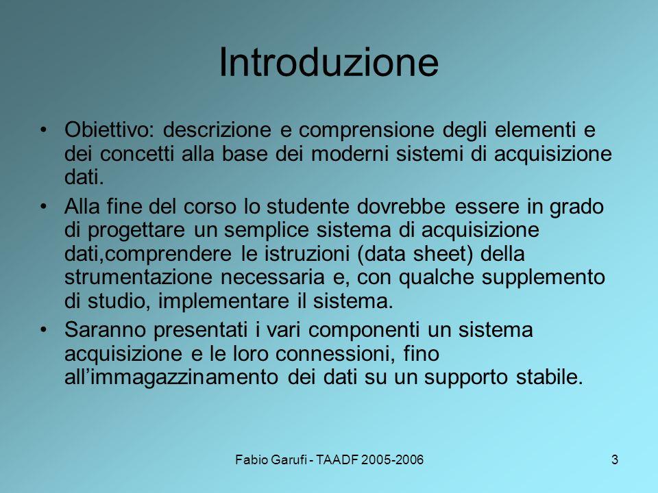 Fabio Garufi - TAADF 2005-20063 Introduzione Obiettivo: descrizione e comprensione degli elementi e dei concetti alla base dei moderni sistemi di acquisizione dati.