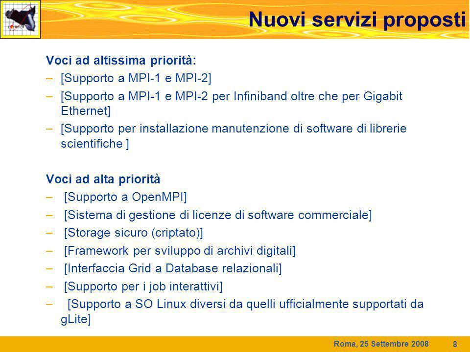 Roma, 25 Settembre 2008 8 Nuovi servizi proposti Voci ad altissima priorità: –[Supporto a MPI-1 e MPI-2] –[Supporto a MPI-1 e MPI-2 per Infiniband oltre che per Gigabit Ethernet] –[Supporto per installazione manutenzione di software di librerie scientifiche ] Voci ad alta priorità – [Supporto a OpenMPI] – [Sistema di gestione di licenze di software commerciale] – [Storage sicuro (criptato)] – [Framework per sviluppo di archivi digitali] – [Interfaccia Grid a Database relazionali] – [Supporto per i job interattivi] – [Supporto a SO Linux diversi da quelli ufficialmente supportati da gLite]