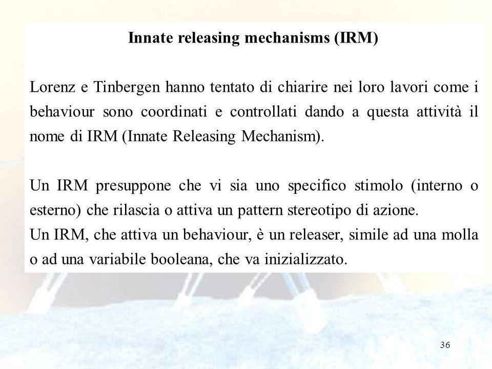 36 Innate releasing mechanisms (IRM) Lorenz e Tinbergen hanno tentato di chiarire nei loro lavori come i behaviour sono coordinati e controllati dando