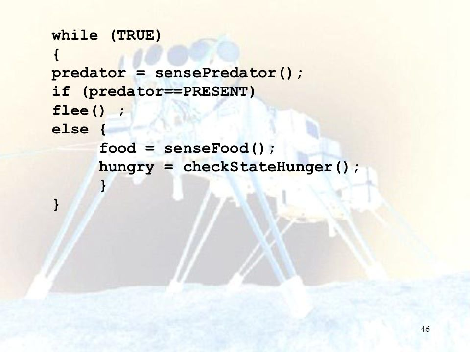 46 while (TRUE) { predator = sensePredator(); if (predator==PRESENT) flee() ; else { food = senseFood(); hungry = checkStateHunger(); }