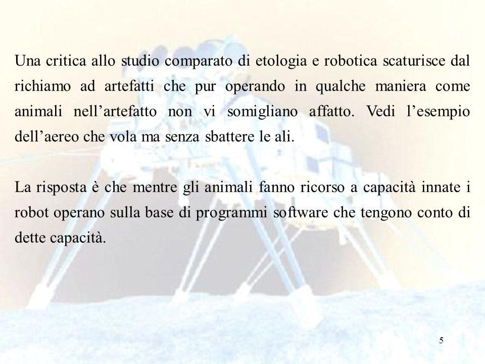5 Una critica allo studio comparato di etologia e robotica scaturisce dal richiamo ad artefatti che pur operando in qualche maniera come animali nella