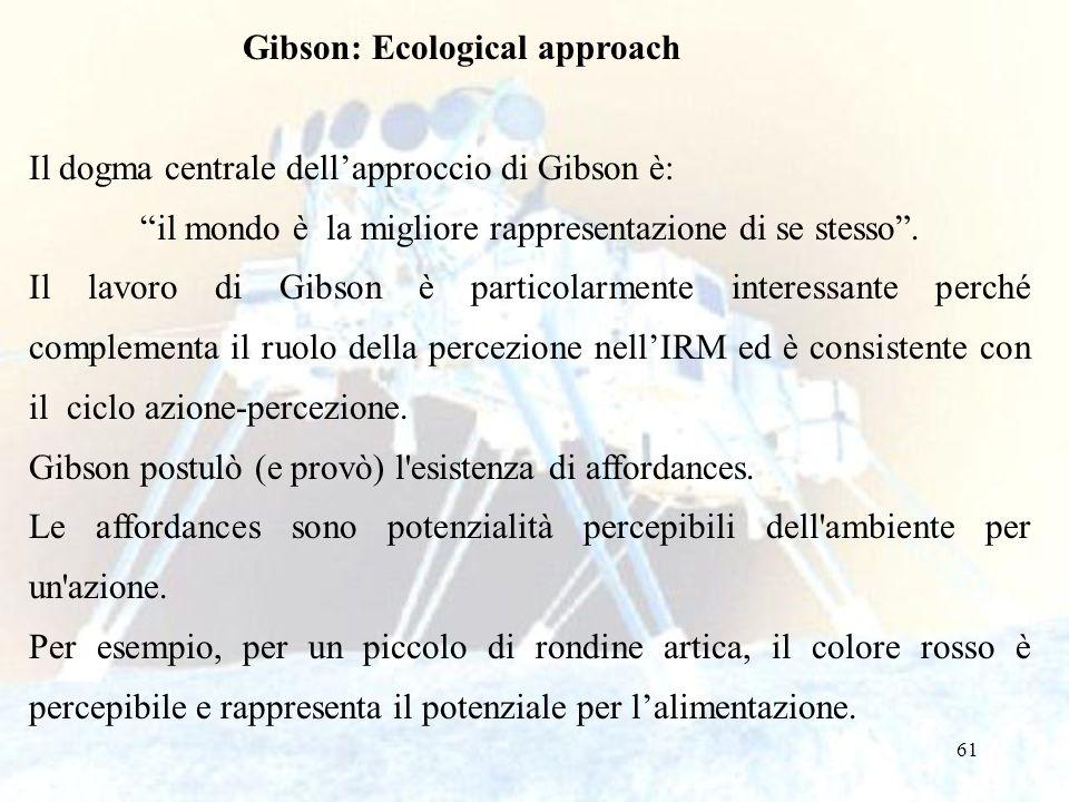 61 Gibson: Ecological approach Il dogma centrale dellapproccio di Gibson è: il mondo è la migliore rappresentazione di se stesso. Il lavoro di Gibson