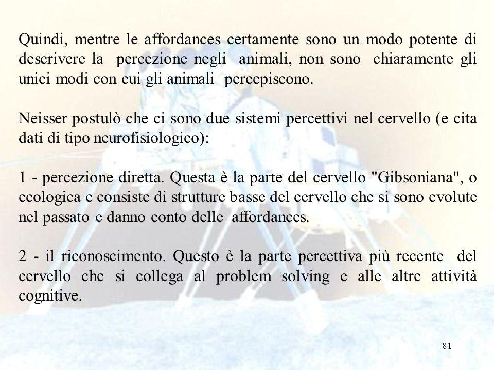 81 Quindi, mentre le affordances certamente sono un modo potente di descrivere la percezione negli animali, non sono chiaramente gli unici modi con cu