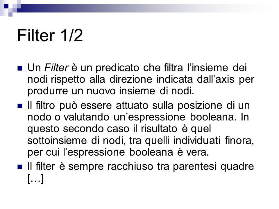 Filter 1/2 Un Filter è un predicato che filtra linsieme dei nodi rispetto alla direzione indicata dallaxis per produrre un nuovo insieme di nodi.