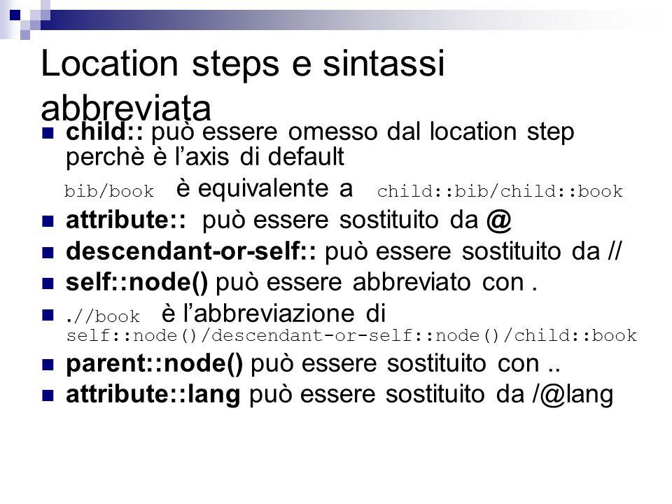 Location steps e sintassi abbreviata child:: può essere omesso dal location step perchè è laxis di default bib/book è equivalente a child::bib/child::book attribute:: può essere sostituito da @ descendant-or-self:: può essere sostituito da // self::node() può essere abbreviato con..