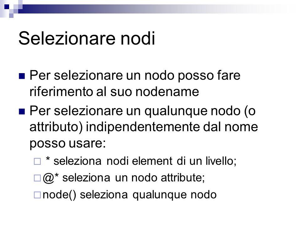 Selezionare nodi Per selezionare un nodo posso fare riferimento al suo nodename Per selezionare un qualunque nodo (o attributo) indipendentemente dal nome posso usare: * seleziona nodi element di un livello; @* seleziona un nodo attribute; node() seleziona qualunque nodo
