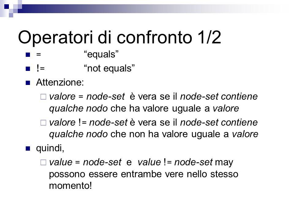 Operatori di confronto 1/2 = equals != not equals Attenzione: valore = node-set è vera se il node-set contiene qualche nodo che ha valore uguale a valore valore .