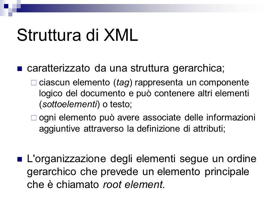 Struttura di XML caratterizzato da una struttura gerarchica; ciascun elemento (tag) rappresenta un componente logico del documento e può contenere altri elementi (sottoelementi) o testo; ogni elemento può avere associate delle informazioni aggiuntive attraverso la definizione di attributi; L organizzazione degli elementi segue un ordine gerarchico che prevede un elemento principale che è chiamato root element.