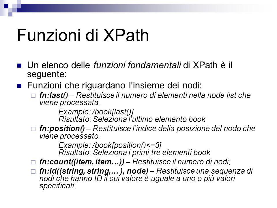 Funzioni di XPath Un elenco delle funzioni fondamentali di XPath è il seguente: Funzioni che riguardano linsieme dei nodi: fn:last() – Restituisce il numero di elementi nella node list che viene processata.
