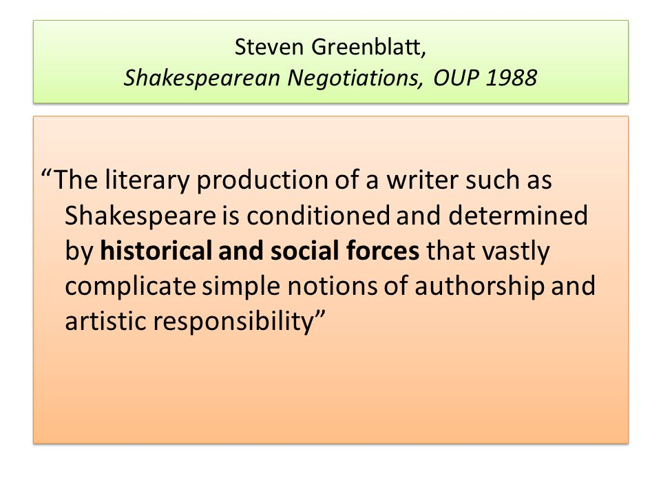 Steven Greenblatt, Shakespearean Negotiations, OUP 1988 The literary production of a writer such as Shakespeare is conditioned and determined by historical and social forces that vastly complicate simple notions of authorship and artistic responsibility