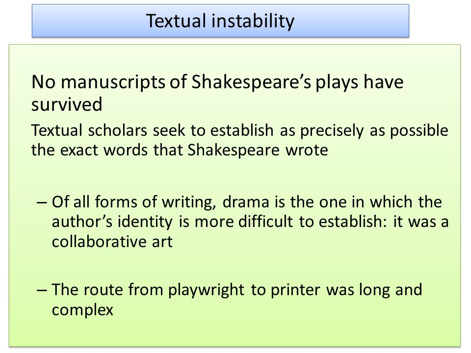 Textual instability No manuscripts of Shakespeares plays have survived Textual scholars seek to establish as precisely as possible the exact words that Shakespeare wrote – Of all forms of writing, drama is the one in which the authors identity is more difficult to establish: it was a collaborative art – The route from playwright to printer was long and complex No manuscripts of Shakespeares plays have survived Textual scholars seek to establish as precisely as possible the exact words that Shakespeare wrote – Of all forms of writing, drama is the one in which the authors identity is more difficult to establish: it was a collaborative art – The route from playwright to printer was long and complex