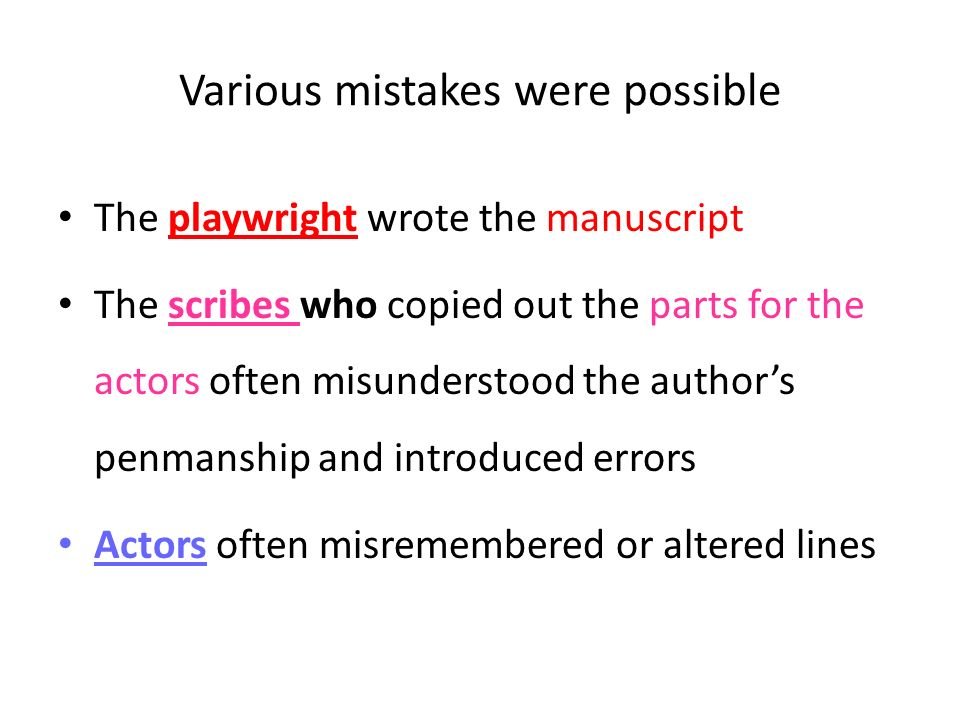 Various mistakes were possible The playwright wrote the manuscript The scribes who copied out the parts for the actors often misunderstood the authors penmanship and introduced errors Actors often misremembered or altered lines