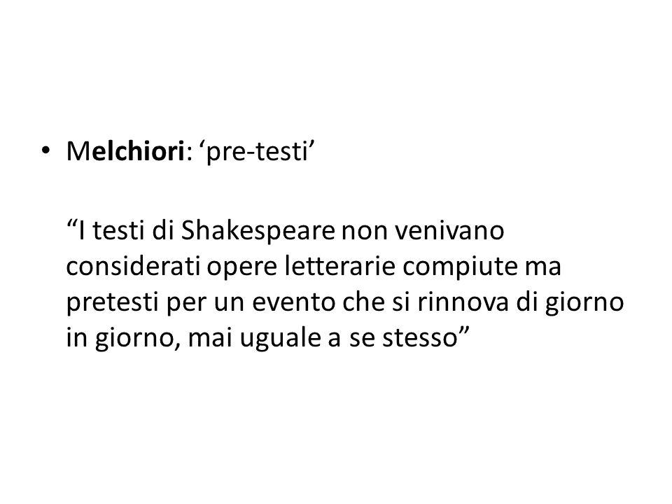 Melchiori: pre-testi I testi di Shakespeare non venivano considerati opere letterarie compiute ma pretesti per un evento che si rinnova di giorno in giorno, mai uguale a se stesso