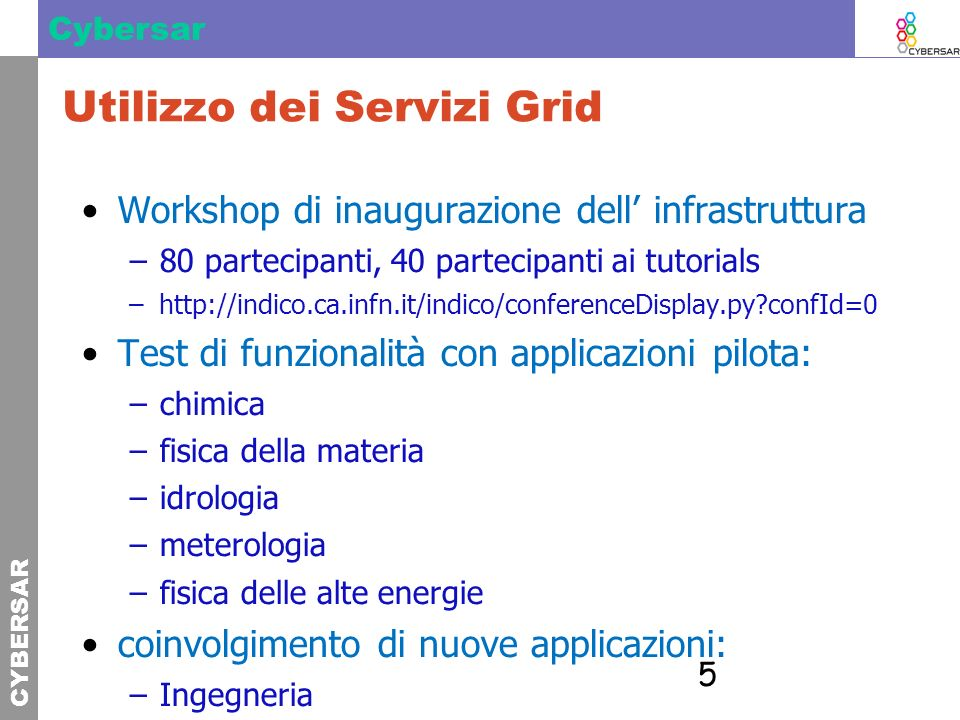 CYBERSAR Cybersar 5 Utilizzo dei Servizi Grid Workshop di inaugurazione dell infrastruttura –80 partecipanti, 40 partecipanti ai tutorials –http://ind
