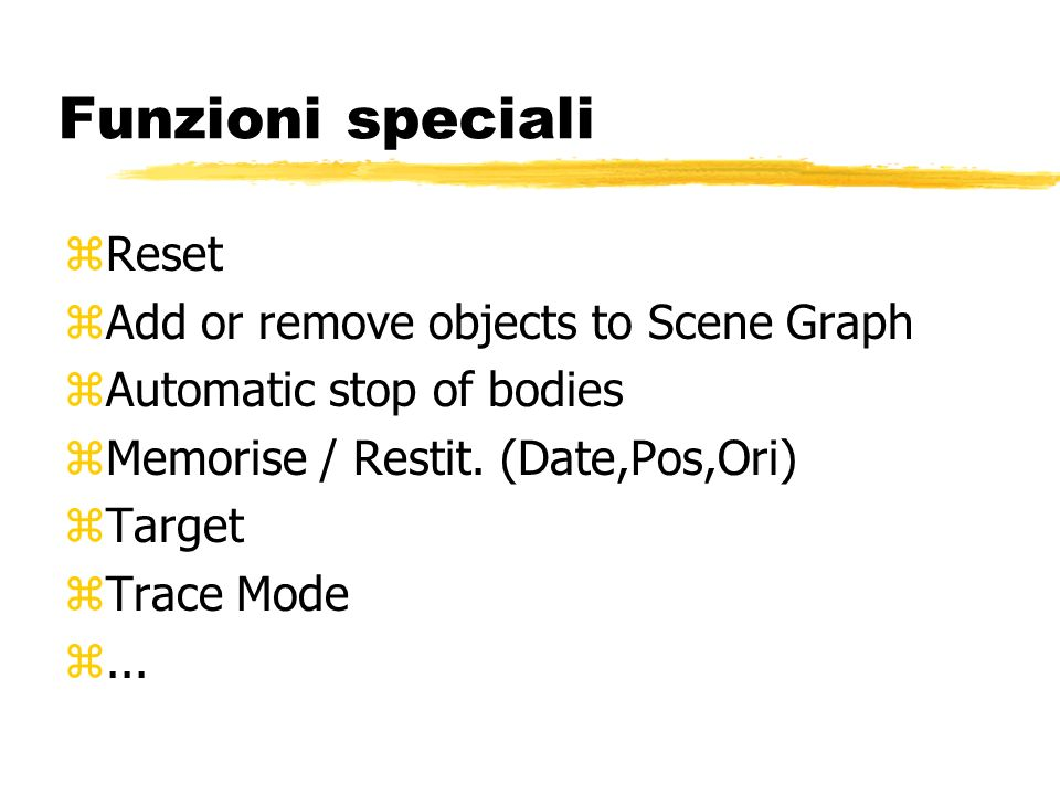 Funzioni speciali zReset zAdd or remove objects to Scene Graph zAutomatic stop of bodies zMemorise / Restit.