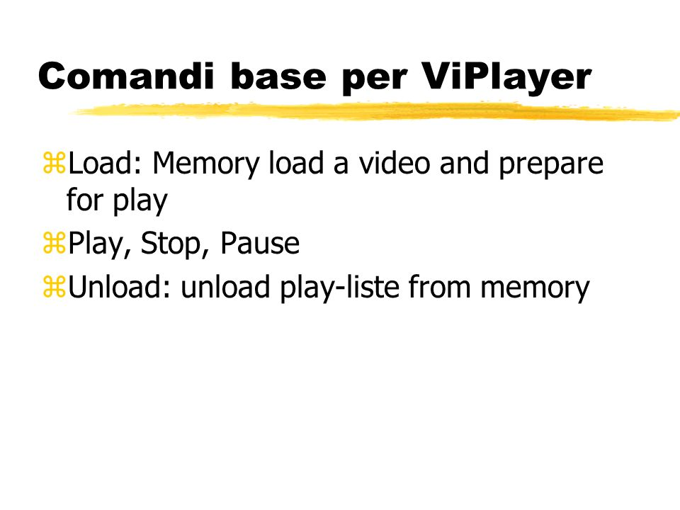Comandi base per ViPlayer zLoad: Memory load a video and prepare for play zPlay, Stop, Pause zUnload: unload play-liste from memory