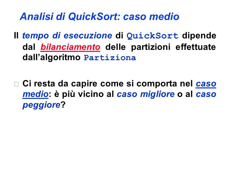 Analisi di QuickSort: caso medio Il tempo di esecuzione di QuickSort dipende dal bilanciamento delle partizioni effettuate dallalgoritmo Partiziona 