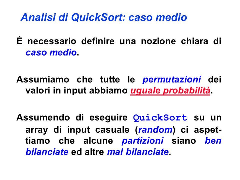 Analisi di QuickSort: caso medio È necessario definire una nozione chiara di caso medio. Assumiamo che tutte le permutazioni dei valori in input abbia