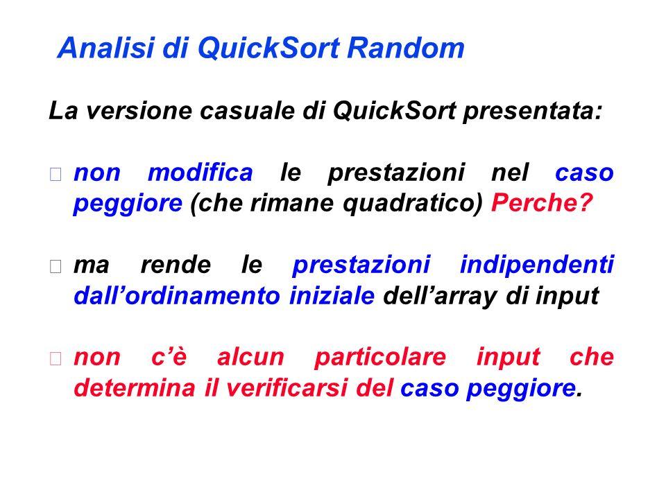 Analisi di QuickSort Random La versione casuale di QuickSort presentata:  non modifica le prestazioni nel caso peggiore (che rimane quadratico) Perche.