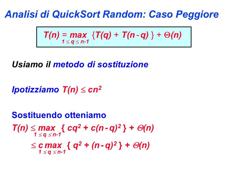 Analisi di QuickSort Random: Caso Peggiore T(n) = max {T(q) + T(n - q) } + (n) 1 q n-1 Usiamo il metodo di sostituzione Ipotizziamo T(n) cn 2 Sostituendo otteniamo T(n) max { cq 2 + c(n - q) 2 } + (n) 1 q n-1 c max { q 2 + (n - q) 2 } + (n) 1 q n-1