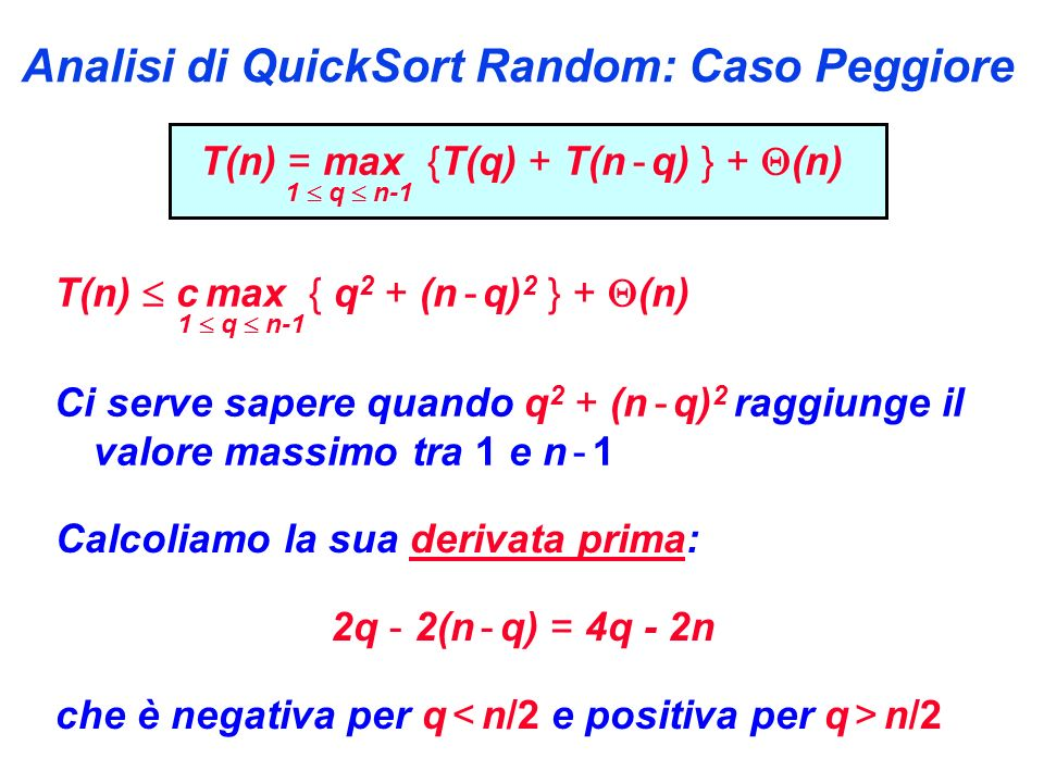 Analisi di QuickSort Random: Caso Peggiore T(n) = max {T(q) + T(n - q) } + (n) 1 q n-1 T(n) c max { q 2 + (n - q) 2 } + (n) 1 q n-1 Ci serve sapere quando q 2 + (n - q) 2 raggiunge il valore massimo tra 1 e n - 1 Calcoliamo la sua derivata prima: 2q - 2(n - q) = 4q - 2n che è negativa per q n/2