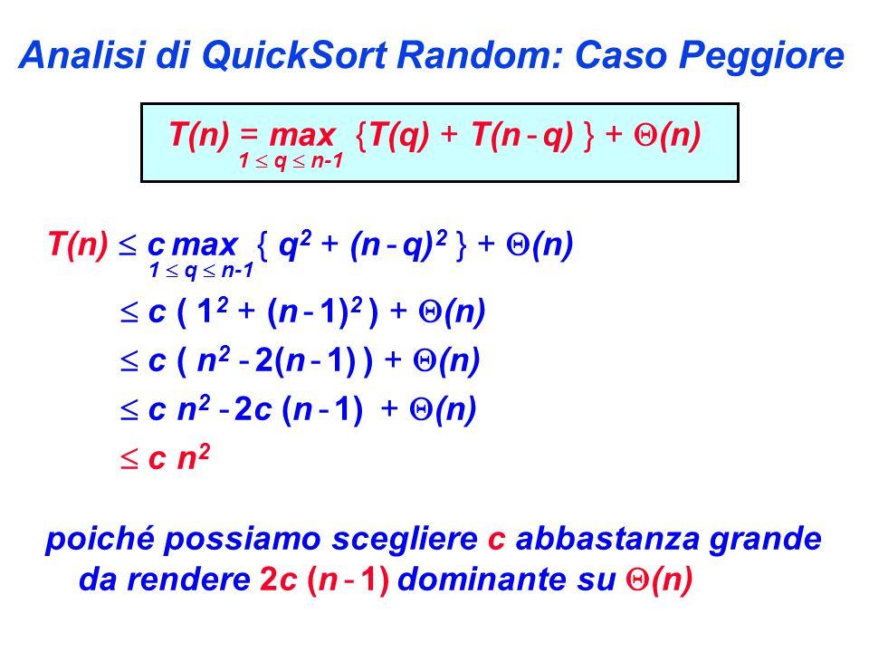 Analisi di QuickSort Random: Caso Peggiore T(n) = max {T(q) + T(n - q) } + (n) 1 q n-1 T(n) c max { q 2 + (n - q) 2 } + (n) 1 q n-1 c ( 1 2 + (n - 1) 2 ) + (n) c ( n 2 - 2(n - 1) ) + (n) c n 2 - 2c (n - 1) + (n) c n 2 poiché possiamo scegliere c abbastanza grande da rendere 2c (n - 1) dominante su (n)