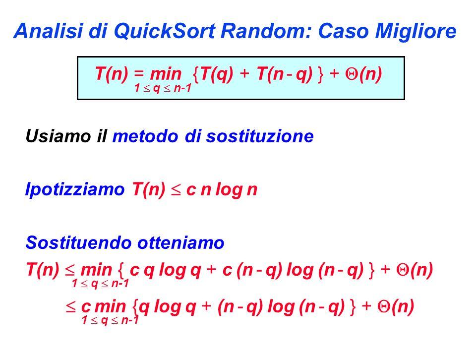 Analisi di QuickSort Random: Caso Migliore T(n) = min {T(q) + T(n - q) } + (n) 1 q n-1 Usiamo il metodo di sostituzione Ipotizziamo T(n) c n log n Sostituendo otteniamo T(n) min { c q log q + c (n - q) log (n - q) } + (n) 1 q n-1 c min {q log q + (n - q) log (n - q) } + (n) 1 q n-1