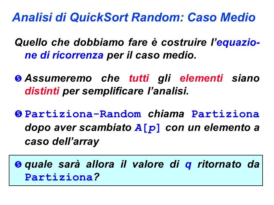 Analisi di QuickSort Random: Caso Medio Quello che dobbiamo fare è costruire lequazio- ne di ricorrenza per il caso medio.  Assumeremo che tutti gli