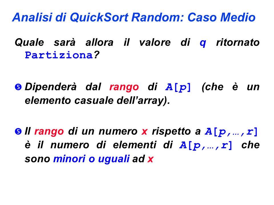 Analisi di QuickSort Random: Caso Medio Quale sarà allora il valore di q ritornato Partiziona ? Dipenderà dal rango di A[p] (che è un elemento casuale