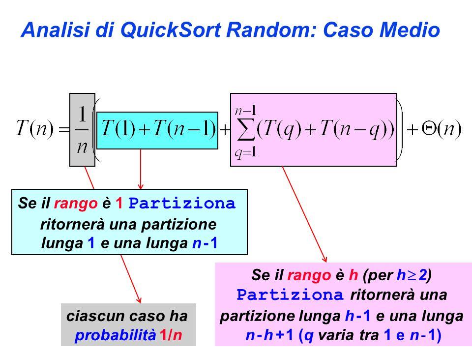 Analisi di QuickSort Random: Caso Medio Se il rango è 1 Partiziona ritornerà una partizione lunga 1 e una lunga n - 1 Se il rango è h (per h 2) Partiziona ritornerà una partizione lunga h - 1 e una lunga n - h + 1 (q varia tra 1 e n - 1) ciascun caso ha probabilità 1/n
