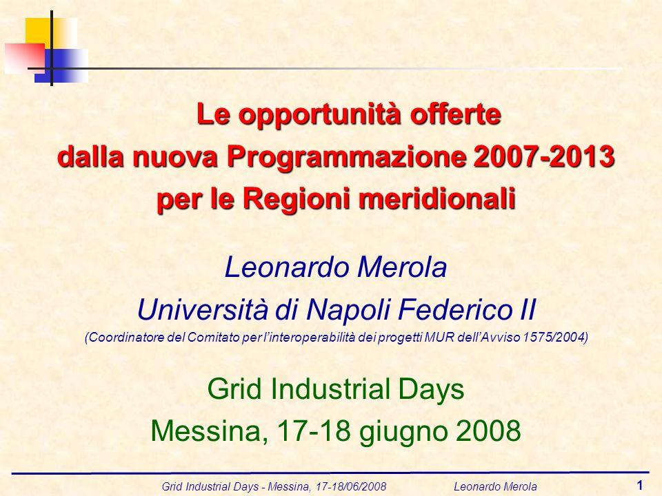 Grid Industrial Days - Messina, 17-18/06/2008 Leonardo Merola 1 Le opportunità offerte dalla nuova Programmazione 2007-2013 per le Regioni meridionali Leonardo Merola Università di Napoli Federico II (Coordinatore del Comitato per linteroperabilità dei progetti MUR dellAvviso 1575/2004) Grid Industrial Days Messina, 17-18 giugno 2008