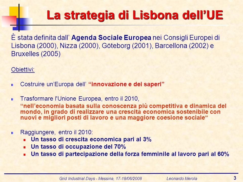Grid Industrial Days - Messina, 17-18/06/2008 Leonardo Merola 3 La strategia di Lisbona dellUE È stata definita dall Agenda Sociale Europea nei Consigli Europei di Lisbona (2000), Nizza (2000), Göteborg (2001), Barcellona (2002) e Bruxelles (2005) Obiettivi: Costruire unEuropa dell innovazione e dei saperi Trasformare l Unione Europea, entro il 2010, nelleconomia basata sulla conoscenza più competitiva e dinamica del mondo, in grado di realizzare una crescita economica sostenibile con nuovi e migliori posti di lavoro e una maggiore coesione sociale Raggiungere, entro il 2010: Un tasso di crescita economica pari al 3% Un tasso di occupazione del 70% Un tasso di partecipazione della forza femminile al lavoro pari al 60%