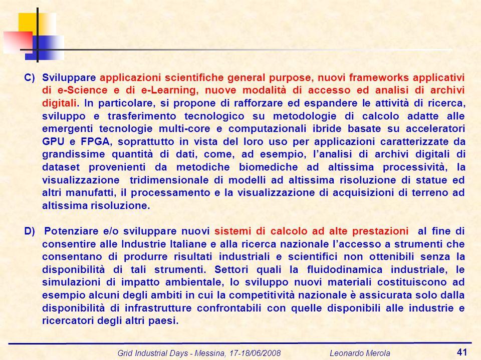 Grid Industrial Days - Messina, 17-18/06/2008 Leonardo Merola 41 C)Sviluppare applicazioni scientifiche general purpose, nuovi frameworks applicativi di e-Science e di e-Learning, nuove modalità di accesso ed analisi di archivi digitali.