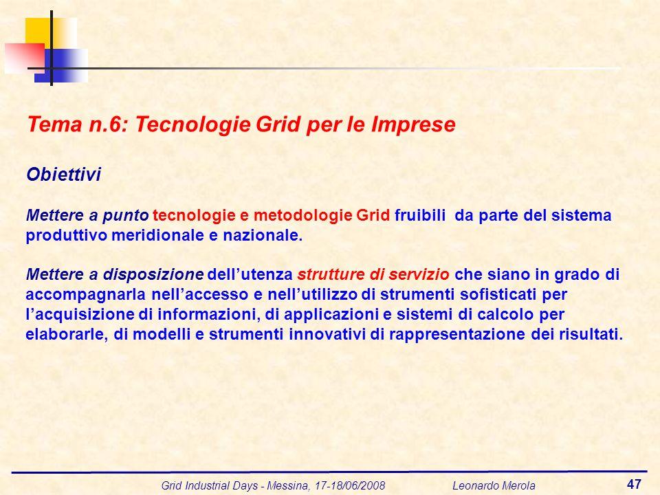 Grid Industrial Days - Messina, 17-18/06/2008 Leonardo Merola 47 Tema n.6: Tecnologie Grid per le Imprese Obiettivi Mettere a punto tecnologie e metod