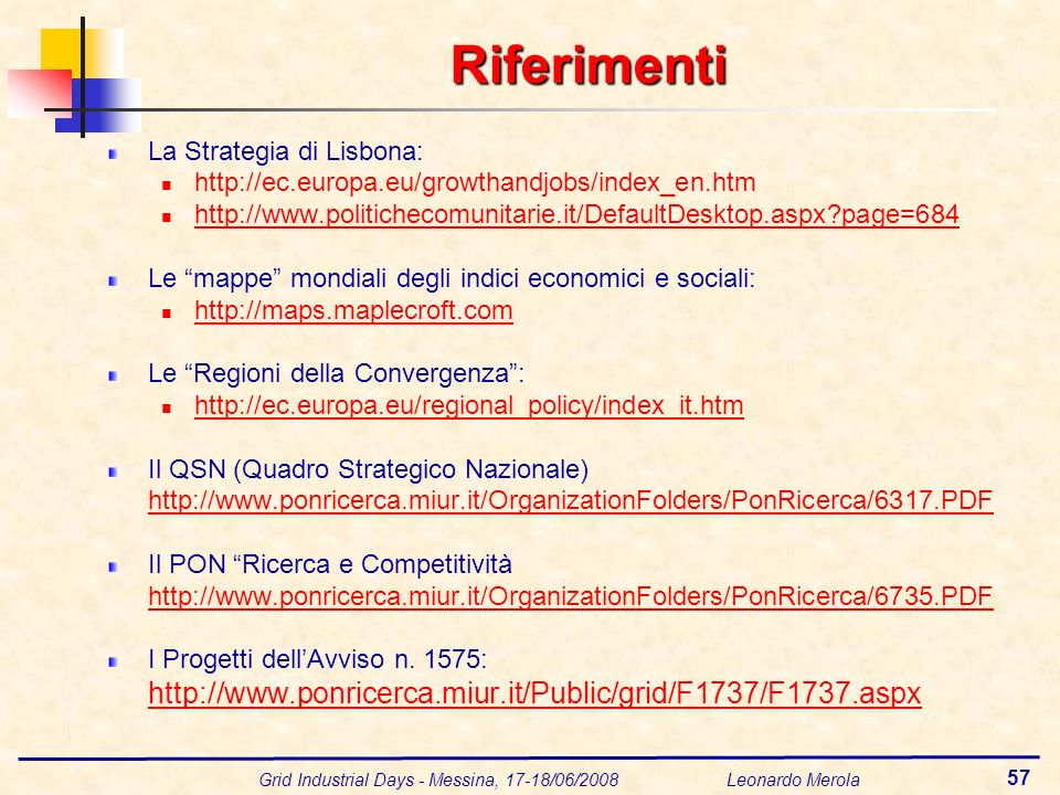 Grid Industrial Days - Messina, 17-18/06/2008 Leonardo Merola 57 Riferimenti La Strategia di Lisbona: http://ec.europa.eu/growthandjobs/index_en.htm h