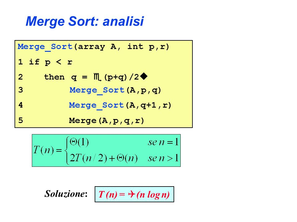 Merge Sort: analisi Merge_Sort(array A, int p,r) 1 if p < r 2 then q = (p+q)/2 3 Merge_Sort(A,p,q) 4 Merge_Sort(A,q+1,r) 5 Merge(A,p,q,r) T (n) = (n log n) Soluzione: