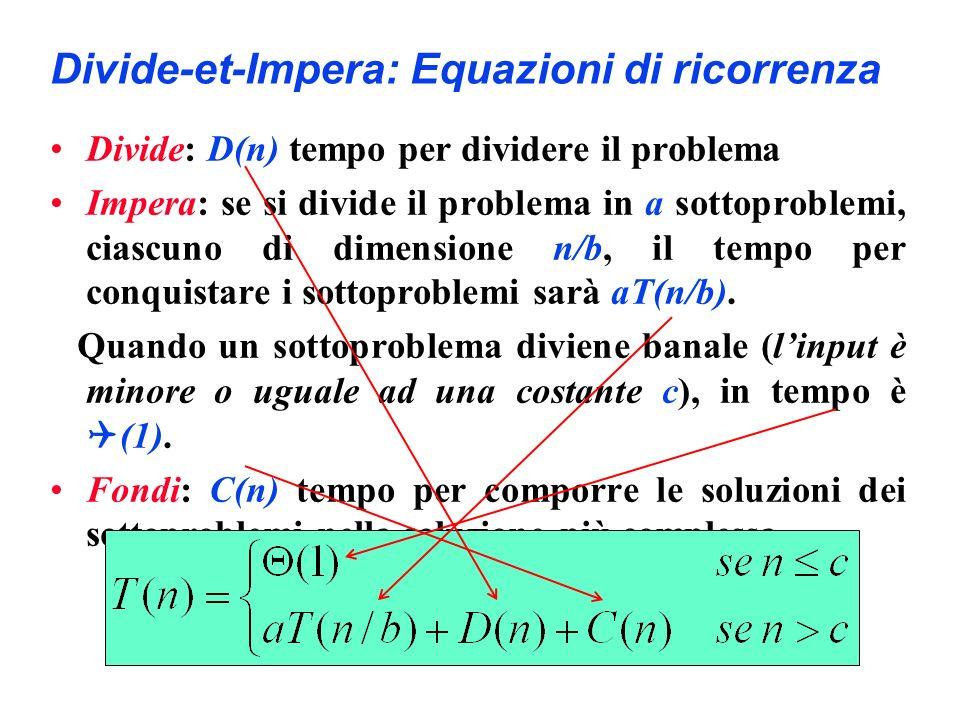 Divide-et-Impera: Equazioni di ricorrenza Divide: D(n) tempo per dividere il problema Impera: se si divide il problema in a sottoproblemi, ciascuno di dimensione n/b, il tempo per conquistare i sottoproblemi sarà aT(n/b).