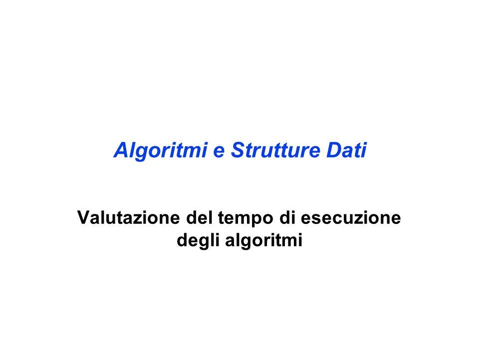 Algoritmi e Strutture Dati Valutazione del tempo di esecuzione degli algoritmi