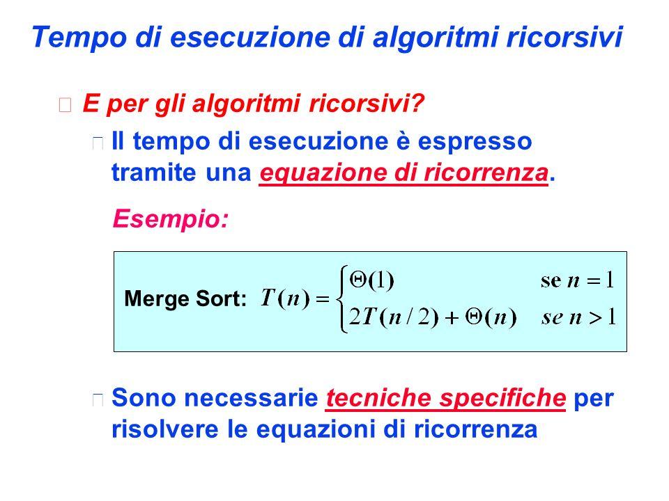 Tempo di esecuzione di algoritmi ricorsivi  E per gli algoritmi ricorsivi?  Il tempo di esecuzione è espresso tramite una equazione di ricorrenza. E