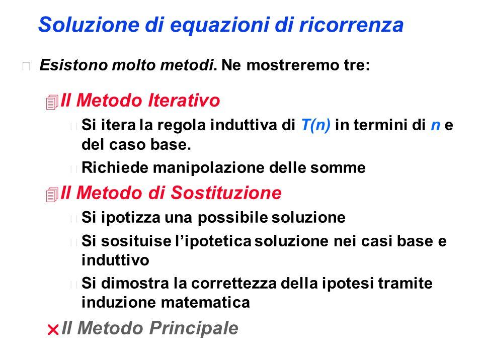 Soluzione di equazioni di ricorrenza  Esistono molto metodi. Ne mostreremo tre: 4 Il Metodo Iterativo  Si itera la regola induttiva di T(n) in termi
