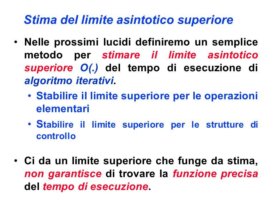 Stima del limite asintotico superiore Nelle prossimi lucidi definiremo un semplice metodo per stimare il limite asintotico superiore O(.) del tempo di esecuzione di algoritmo iterativi.