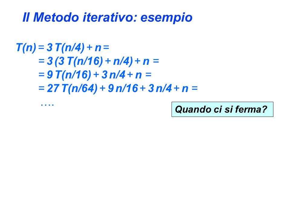 Il Metodo iterativo: esempio T(n) = 3 T(n/4) + n = = 3 (3 T(n/16) + n/4) + n = = 9 T(n/16) + 3 n/4 + n = = 27 T(n/64) + 9 n/16 + 3 n/4 + n = ….