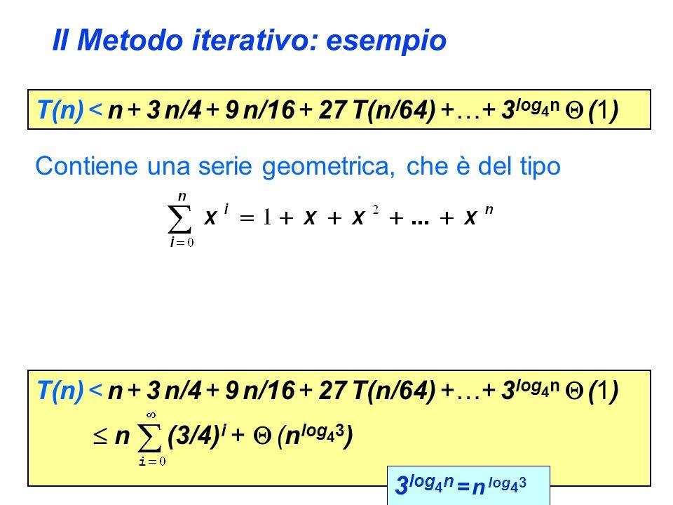 Il Metodo iterativo: esempio T(n) < n + 3 n/4 + 9 n/16 + 27 T(n/64) +…+ 3 log 4 n (1) Contiene una serie geometrica, che è del tipo T(n) < n + 3 n/4 +