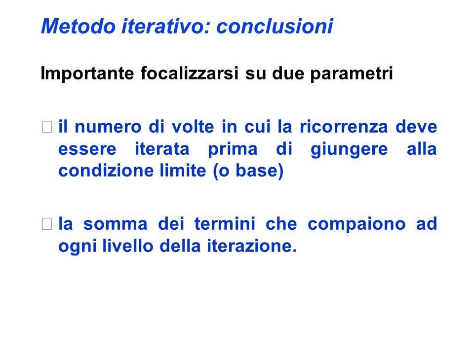 Metodo iterativo: conclusioni Importante focalizzarsi su due parametri il numero di volte in cui la ricorrenza deve essere iterata prima di giungere alla condizione limite (o base) la somma dei termini che compaiono ad ogni livello della iterazione.