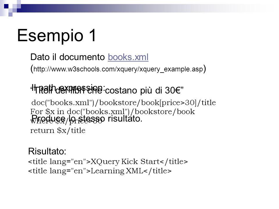 Esempio 1 Dato il documento books.xml ( http://www.w3schools.com/xquery/xquery_example.asp )books.xml Titoli dei libri che costano più di 30 For $x in doc( books.xml )/bookstore/book where $x/price>30 return $x/title Risultato: XQuery Kick Start Learning XML Il path expression: doc( books.xml )/bookstore/book[price>30]/title Produce lo stesso risultato.