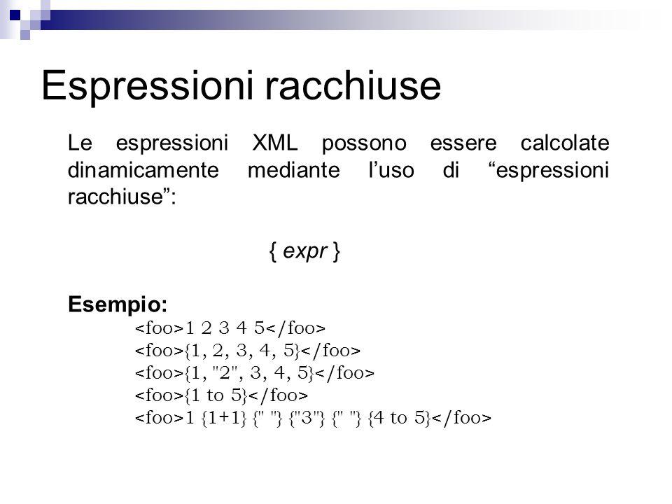 Espressioni racchiuse Le espressioni XML possono essere calcolate dinamicamente mediante luso di espressioni racchiuse: { expr } Esempio: 1 2 3 4 5 {1, 2, 3, 4, 5} {1, 2 , 3, 4, 5} {1 to 5} 1 {1+1} { } { 3 } { } {4 to 5}